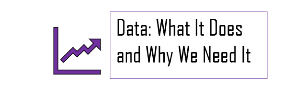 "A graphic with the words ""Data: What It Does and Why We Need It"""