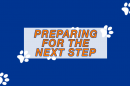 "A graphic with the words ""Preparing for the next step."""